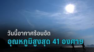 อุตุฯ เตือน วันนี้ไทยร้อนจัดอุณหภูมิสูงสุด 41 องศาฯ