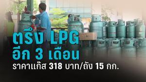 ตรึงราคา LPG ต่ออีก 3 เดือน ส่งผลราคาแก๊สขายปลีก 318 บาท/ถัง 15 กก.