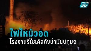 คุมเพลิงได้แล้ว! ไฟไหม้โรงงานรีไซเคิลถังน้ำมันปทุมธานี คาดไฟฟ้าลัดวงจร