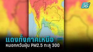 แดงทั้งภาคเหนือ วิกฤตหมอกควันและฝุ่น PM2.5 พุ่งทะลุ 300