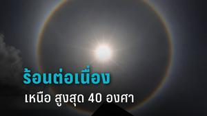 กรมอุตุฯ เตือน ทั่วไทยร้อนจัดต่อเนื่อง เหนือสูงสุด 40 องศา