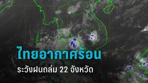 กรมอุตุฯ เผย ไทยตอนบนอากาศร้อน เตือน 22 จังหวัด ระวังฝนถล่ม ลมแรง