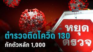 ตำรวจไทยติดโควิด แล้ว 130 นาย สั่งกักตัวอีก 1,027 นาย