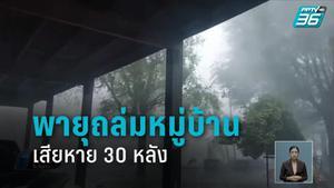 พายุฤดูร้อนถล่มบ้านพังเสียหาย 30 หลัง