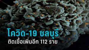 โควิด-19 ชลบุรี พบผู้ติดเชื้อรายใหม่อีก 112 ราย