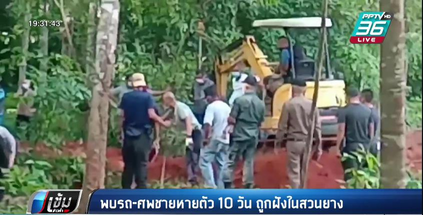ชายหายตัวปริศนา 10 วัน สุดท้าย พบร่าง-รถยนต์ ถูกฝังในสวนยาง