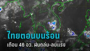 กรมอุตุฯ เผย ไทยตอนบนร้อน เตือน 46 จังหวัด ระวังฝนตกหนัก-ลมกระโชกแรงบางพื้นที่