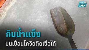 สธ. เผย กินน้ำแข็งปนเปื้อนโควิด-19 ติดเชื้อได้