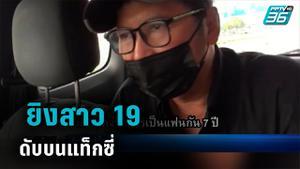ชาย 53 ยิงสาว 19 ดับบนแท็กซี่ อ้างแค้น ถูกบอกเลิก