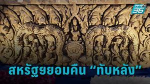 """เปิดปฏิบัติการ 5 ปี ทวงคืน """"ทับหลังปราสาทหนองหงส์ – เขาโล้น"""" จากสหรัฐฯ กลับสู่แผ่นดินไทย"""
