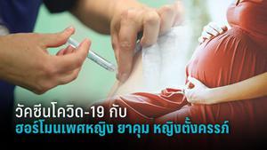 นพ.ยง แจง วัคซีนโควิด-19 กับ ฮอร์โมนเพศหญิง ยาคุมกำเนิด สตรีตั้งครรภ์