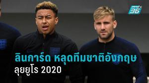 ลินการ์ด หลุด! อังกฤษ ประกาศ 26 คนสุดท้ายลุยยูโร 2020