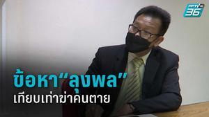 """ทนายเดชา เผย ข้อหา""""ลุงพล""""เทียบเท่าฆ่าคนตาย"""