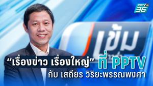 """""""เรื่องข่าว เรื่องใหญ่"""" ที่ PPTV กับ เสถียร วิริยะพรรณพงศา"""