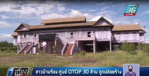 """ชาวบ้านร้องสอบ """"ศูนย์ OTOP 30 ล้าน"""" ถูกปล่อยทิ้งร้างนาน 10 ปี วัสดุเริ่มผุพัง"""