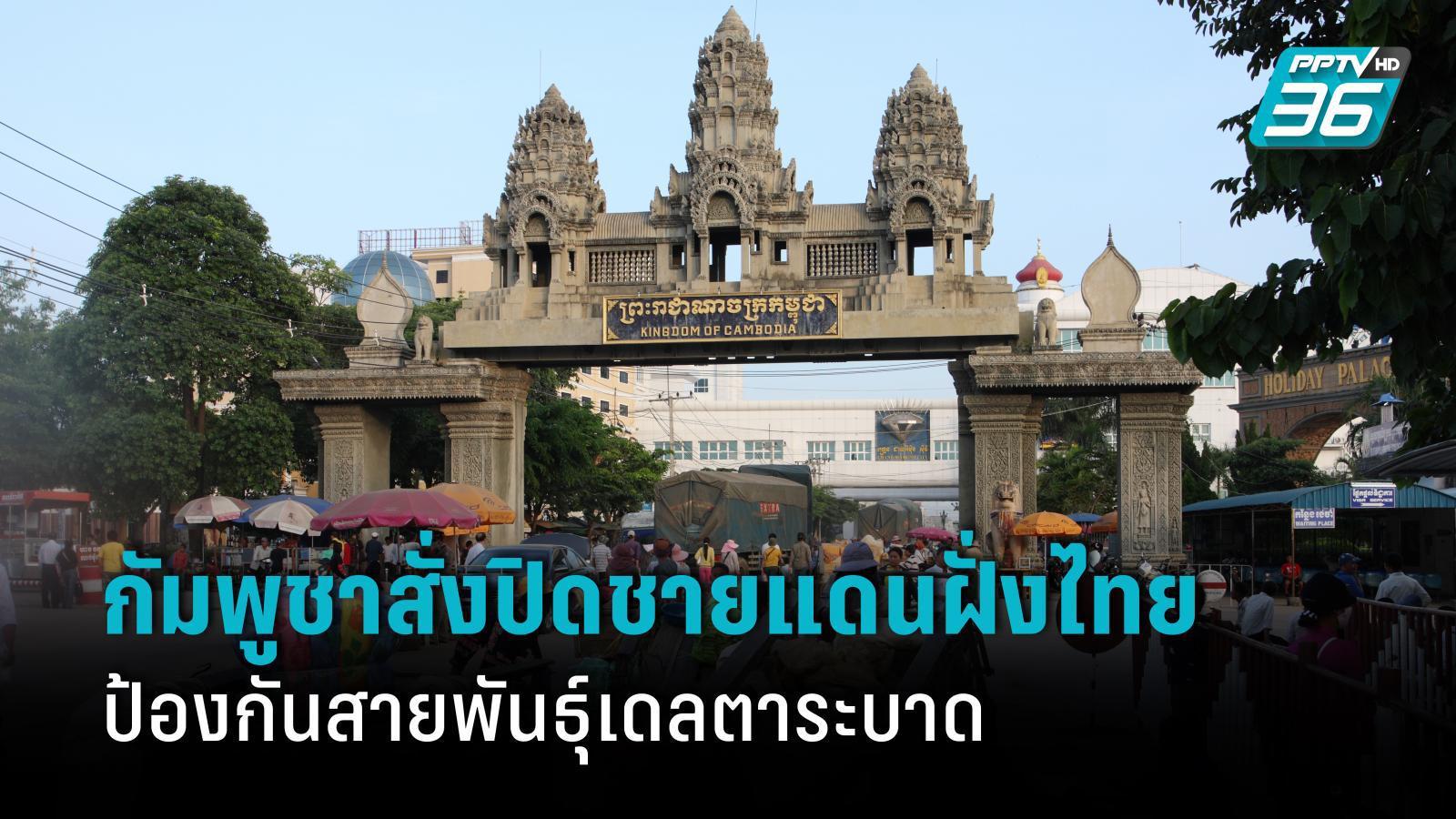 กัมพูชาสั่งปิดชายแดนฝั่งไทย ป้องกันโควิด-19 สายพันธุ์เดลตา