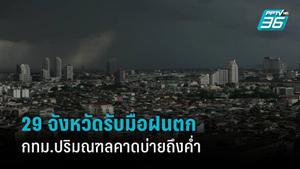 วันนี้ 29 จังหวัดเตรียมรับมือฝนตก กรุงเทพฯ คาดตกบ่ายถึงค่ำ