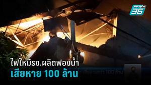 ไฟไหม้โรงงานผลิตฟองน้ำ เสียหายกว่า 100 ล้าน