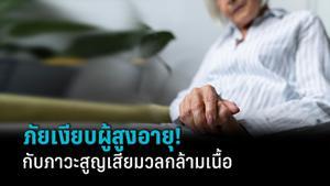 ภาวะสูญเสียมวลกล้ามเนื้อ ภัยเงียบในผู้สูงอายุ