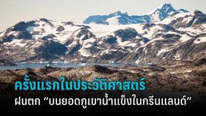 ครั้งแรกในประวัติศาสตร์! ฝนตกบนยอดภูเขาน้ำแข็งของกรีนแลนด์