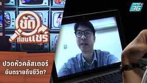 ชัดก่อนแชร์ | ปวดหัวคลัสเตอร์อันตรายถึงชีวิต จริงหรือ? | PPTV HD 36