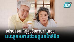 อันตรายจากยากับผู้สูงอายุมีมากกว่าที่คิด แนะลูกหลานดูแลใกล้ชิด