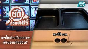 ชัดก่อนแชร์ | เตาปิ้งย่างไร้คุณภาพอันตรายถึงชีวิต จริงหรือ? | PPTV HD 36