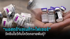 """สูตรผสมวัคซีนไขว้ """"แอสตร้าเซเนก้า ตามด้วย ไฟเซอร์"""" กับโควิด-19 กลายพันธุ์"""
