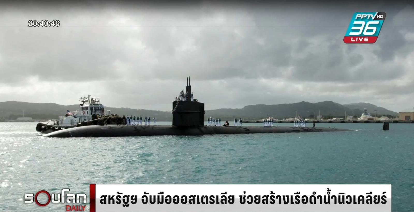 สหรัฐฯ-อังกฤษ ช่วยสร้างเรือดำน้ำนิวเคลียร์ ให้ออสเตรเลีย หวังต่อกร จีน
