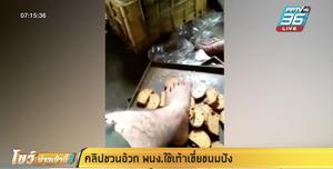 คลิปชวนอ้วก พนักงานใช้เท้าเขี่ยขนมปัง