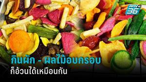 นักโภชนาการอาหาร เตือนคนชอบกินผัก - ผลไม้อบกรอบ อ่านฉลากก่อนกินไม่งั้นก็อ้วนได้