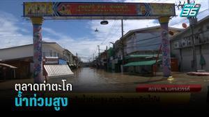 ตลาดท่าตะโกน้ำท่วมสูง ชาวบ้านถูกตัดน้ำไฟ