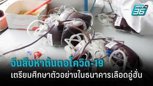 จีนเตรียมศึกษาตัวอย่างเลือดในธนาคารเลือดอู่ฮั่นเพื่อสืบหาต้นตอโควิด-19