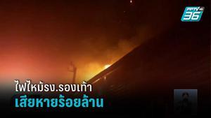 ไฟไหม้โรงงานรองเท้า เสียหายกว่า 100 ล้านบาท