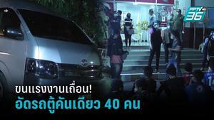ตะลึง! ขนแรงงานเถื่อนข้ามชาติ อัดรถตู้คันเดียว 40 คน เตรียมเข้ากรุง รับเปิดประเทศ