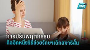 จิตแพทย์เด็ก เผยอีกวิธีช่วยรักษาเด็กสมาธิสั้นด้วยการเน้นปรับพฤติกรรม