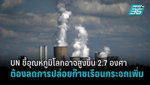 UN เผยรายงานอุณหภูมิโลกอาจสูงขึ้น 2.7 องศาเซลเซียส